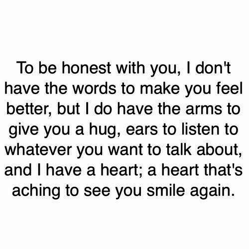 Heart, Smile, and Arms: To be honest with you, I don't  have the words to make you feel  better, but I do have the arms to  give you a hug, ears to listen to  whatever you want to talk about,  and I have a heart; a heart that's  aching to see you smile again.