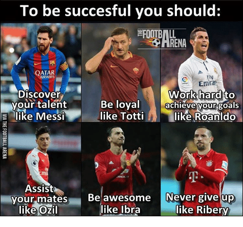 orks: To be succesful you should:  QATAR  EIN  Emira  ork hard to  Discover  your talent  Be loyal  achieve your goals  like Totti  M like Roanldo  like Messi  Assist  your mates  Be awesome Never give up  like Ozil like Ibra  like Ribery