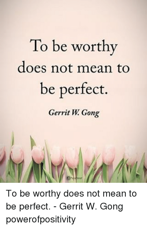 gong: To be worthy  does not mean to  be perfect.  Gerrit W Gong To be worthy does not mean to be perfect. - Gerrit W. Gong powerofpositivity