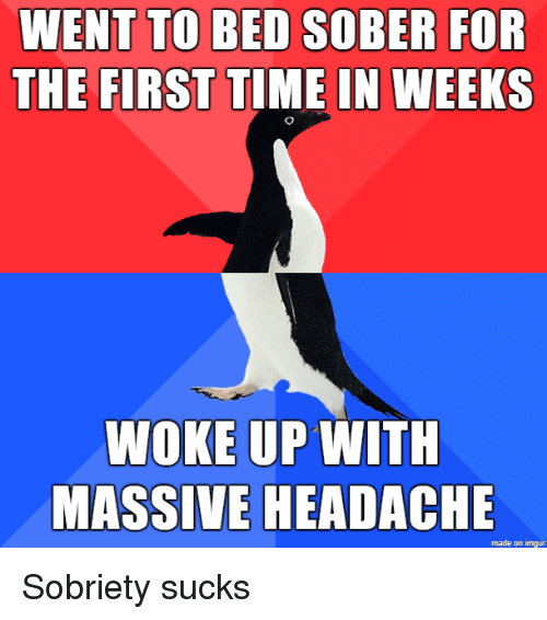 Sobriety: TO BED SOBER  THE FIRST TIME IN WEEKS  NENT  FOR  WOKE UP WITH  MASSIVE HEADACHE Sobriety sucks