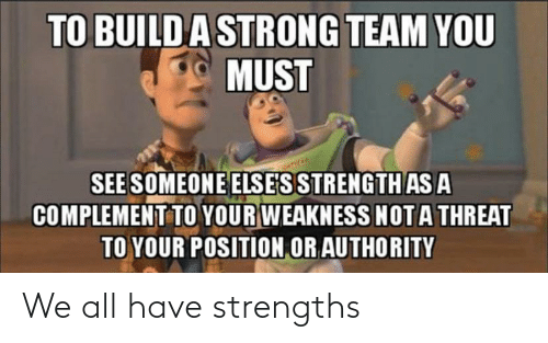 Strong: TO BUILDA STRONG TEAM YOU  MUST  SEE SOMEONE ELSE'S STRENGTH AS A  COMPLEMENT TO YOUR WEAKNESS NOTA THREAT  TO YOUR POSITION OR AUTHORITY We all have strengths