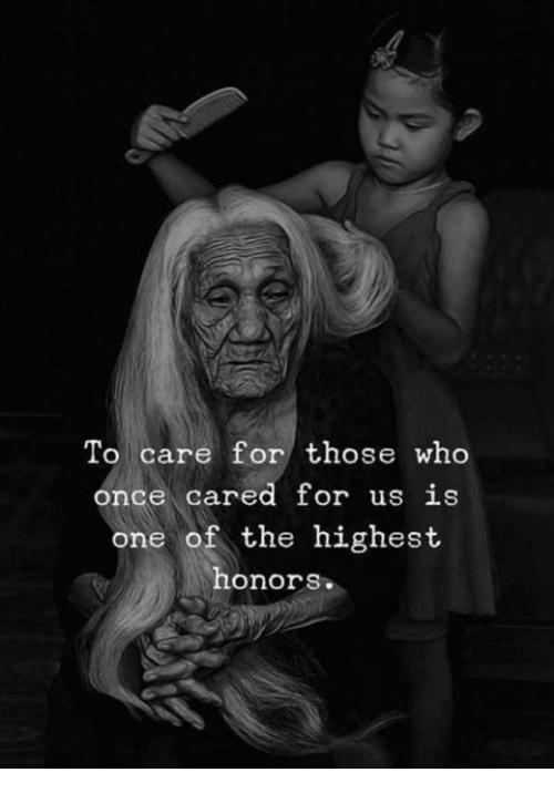 Once, Who, and One: To care for those who  once cared for us is  one of the highest  honors.