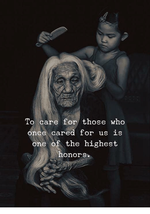 Once, Who, and One: To care for those who  once cared or us LS  one of the highest  honors.