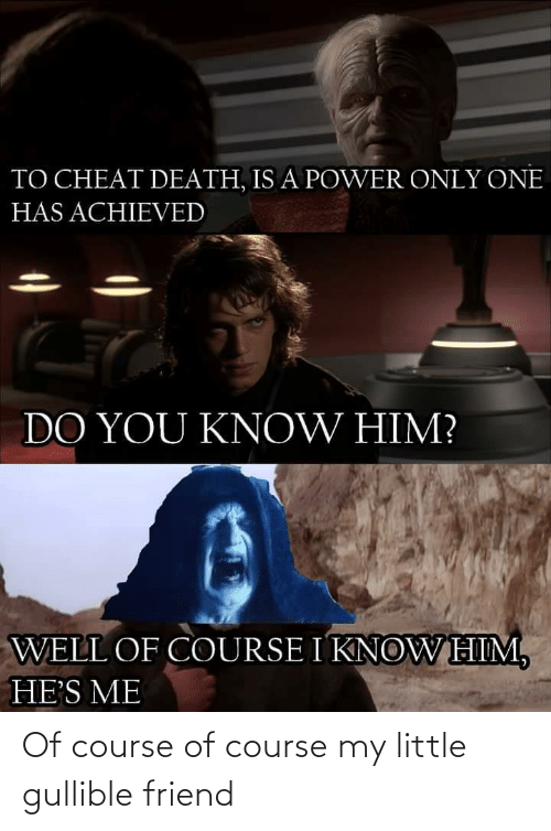 Power: TO CHEAT DEATH, IS A POWER ONLY ONE  HAS ACHIEVED  DO YOU KNOW HIM?  WELL OF COURSE I KNOWHIM,  HE'S ME Of course of course my little gullible friend