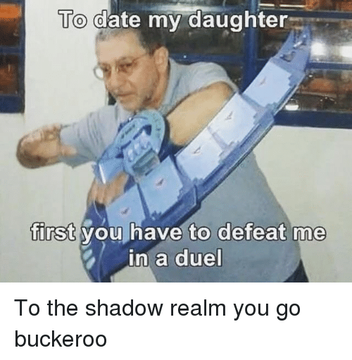 The Shadow Realm: To date my daughter  first you have to defeat me  in a duel To the shadow realm you go buckeroo
