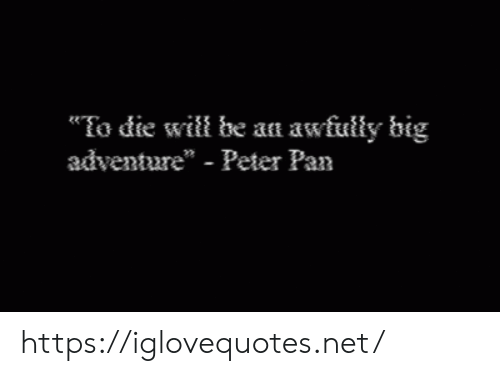 "pan: To die will be an awfully big  adventure"" - Peter Pan https://iglovequotes.net/"