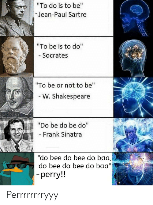 """baa: """"To do is to be""""  Jean-Paul Sartre  """"To be is to do""""  - Socrates  """"To be or not to be""""  - W. Shakespeare  """"Do be do be do""""  - Frank Sinatra  """"do bee do bee do baa,  do bee do bee do baa"""")  -perry!! Perrrrrrrryyy"""