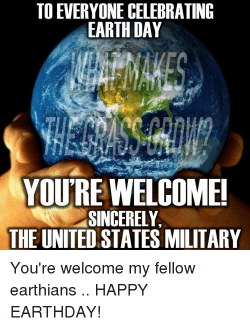 Earth Day: TO EVERYONE CELEBRATING  EARTH DAY  YOU'RE WELCOME  SINCERELY,  THE UNITED STATES MILITARY You're welcome my fellow earthians .. HAPPY EARTHDAY!