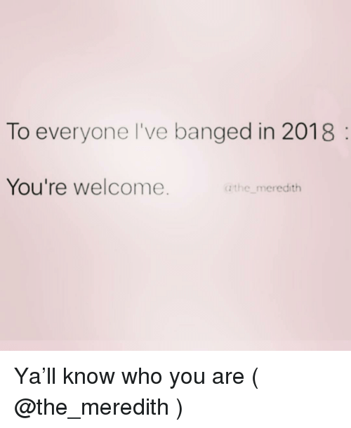 Girl Memes, Who, and You: To everyone l've banged in 2018  You're welcome.  a the meredith Ya'll know who you are ( @the_meredith )