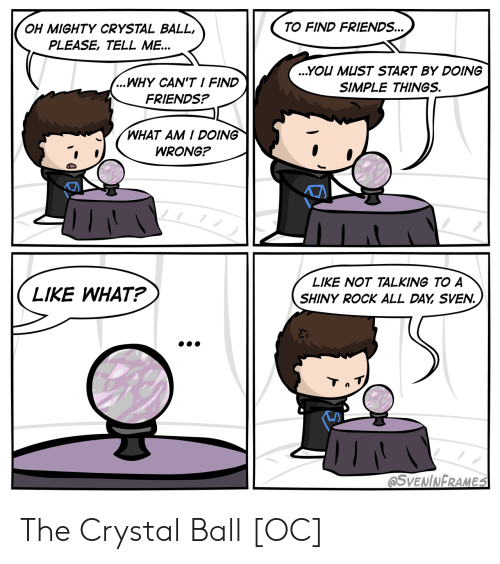 Friends, Mighty, and Simple: TO FIND FRIENDS...  OH MIGHTY CRYSTAL BALL,  PLEASE, TELL ME...  ...YOU MUST START BY DOING  ...WHY CAN'T I FIND  SIMPLE THINGS.  FRIENDS?  WHAT AM I DOING  WRONG?  LIKE NOT TALKING TO A  LIKE WHAT?  SHINY ROCK ALL DAY SVEN.  Tn T  @SVENINFRAMES The Crystal Ball [OC]