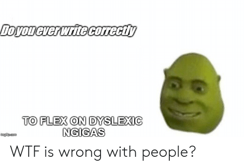 Flexing, Wtf, and Com: TO FLEX ON DYSLEXIC  NGIGAS  imgfip.com WTF is wrong with people?