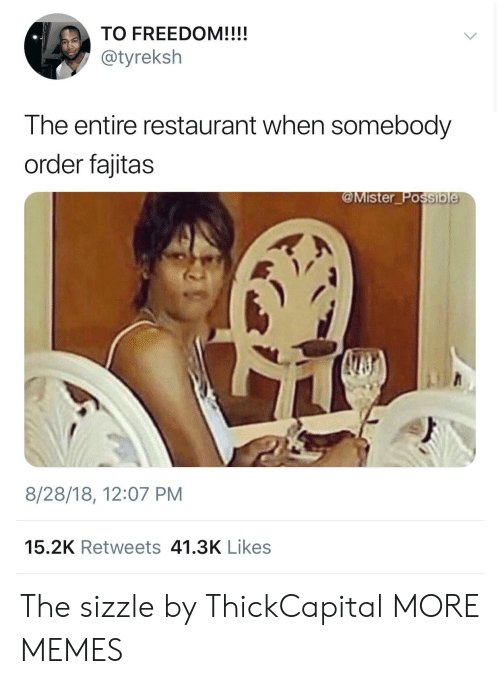 fajitas: TO FREEDOM!!!!  @tyreksh  The entire restaurant when somebody  order fajitas  @Mister Possib  8/28/18, 12:07 PM  15.2K Retweets 41.3K Likes The sizzle by ThickCapital MORE MEMES