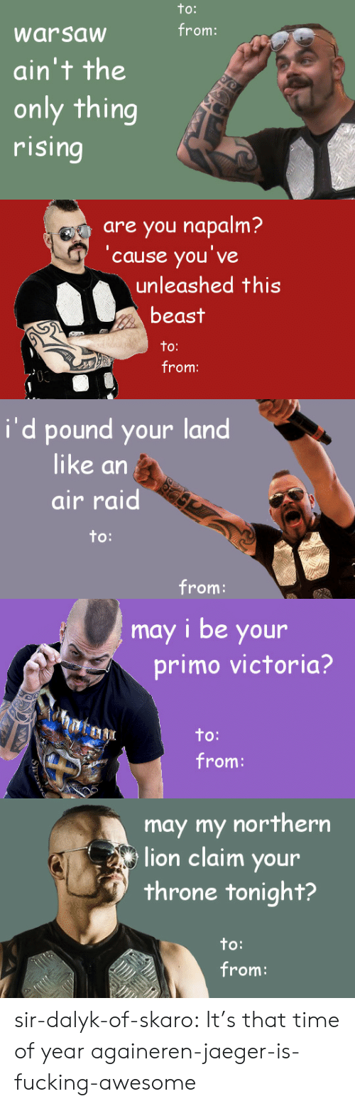 Air Raid: to:  from:  warsaw  ain't the  only thing  rising   are you napalm?  'cause you've  unleashed this  beast  to:  from:   i'd pound your land  like an  air raid  to:  from:   may i be your  primo victoria?  to:  from:   may my northern  lion claim your  throne tonight?  to:  from: sir-dalyk-of-skaro:  It's that time of year againeren-jaeger-is-fucking-awesome