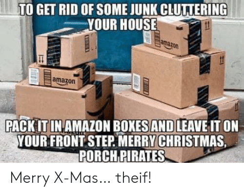 Rid: TO GET RID OF SOME JUNK CLUTTERING  YOUR HOUSE  amazon  amazon  PACK IT IN AMAZON BOXES AND LEAVE IT ON  YOUR FRONT STEP MERRY CHRISTMAS  PORCH PIRATES Merry X-Mas… theif!