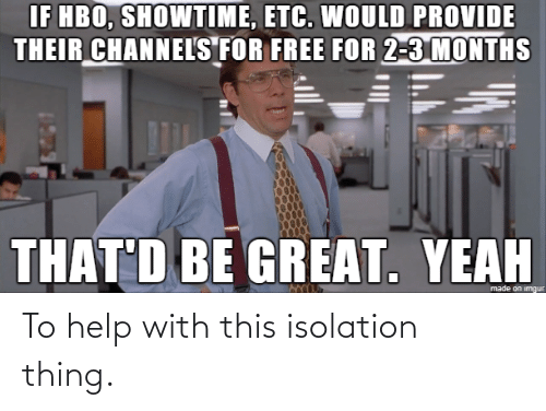 isolation: To help with this isolation thing.