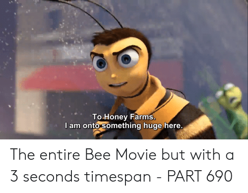 Bee Movie, Movie, and Honey: To Honey Farms.  I am onto something huge here. The entire Bee Movie but with a 3 seconds timespan - PART 690