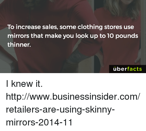 Uber Facts: To increase sales, some clothing stores use  mirrors that make you look up to10 pounds  thinner.  uber  facts I knew it. http://www.businessinsider.com/retailers-are-using-skinny-mirrors-2014-11