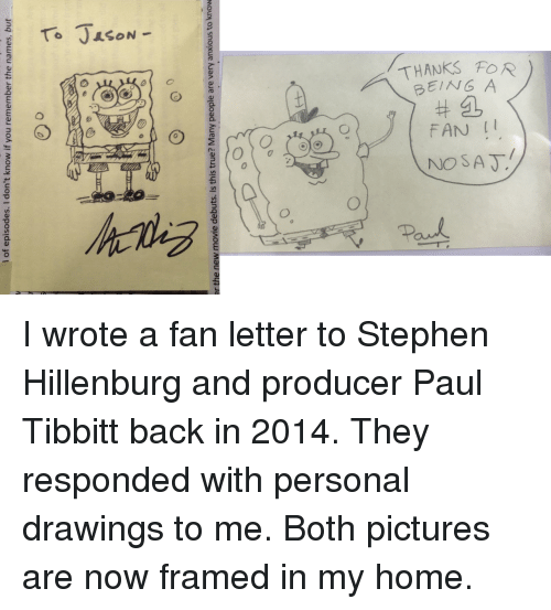 Stephen, Drawings, and Home: To JAsON  THANKS FOR  BEING A  #:L  FAN I  NO SAT  o  ゆ  0  ひ  Paud I wrote a fan letter to Stephen Hillenburg and producer Paul Tibbitt back in 2014. They responded with personal drawings to me. Both pictures are now framed in my home.