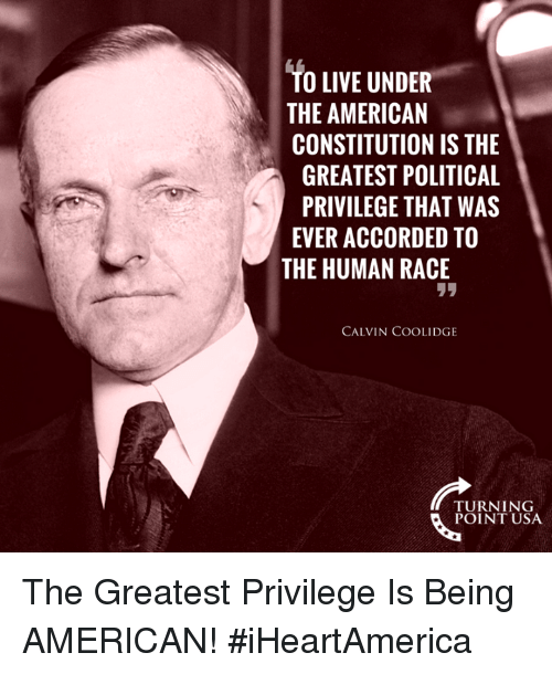 calvin coolidge: TO LIVE UNDER  THE AMERICAN  CONSTITUTION IS THE  GREATEST POLITICAL  PRIVILEGE THAT WAS  EVER ACCORDED TO  THE HUMAN RACE  リリ  CALVIN COOLIDGE  TURNING  POINT USA The Greatest Privilege Is Being AMERICAN! #iHeartAmerica