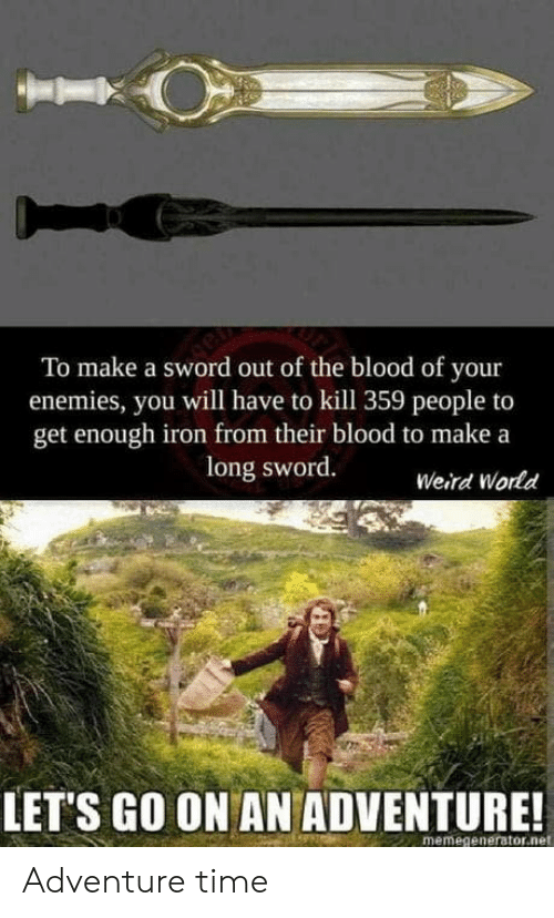 memegenerator.net: To make a sword out of the blood of your  enemies, you will have to kill 359 people to  get enough iron from their blood to make a  long sword.  Weird World  LET'S GO ON AN ADVENTURE!  memegenerator.net Adventure time