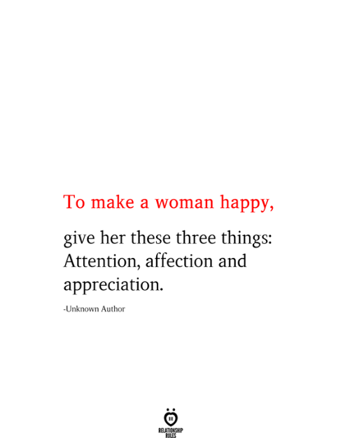 Happy, Her, and Make A: To make a woman happy,  give her these three things:  Attention, affection and  appreciation  -Unknown Author  RELATIONSHIP  RILES
