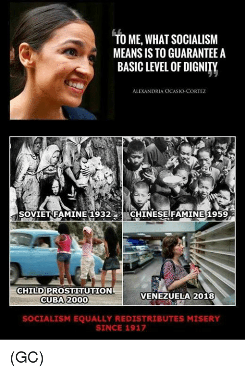 prostitution: TO ME,WHAT SOCIALISM  MEANS IS TO GUARANTEE A  BASIC LEVEL OF DIGNITY  ALEXANDRIA OCASIO-CORTEZ  SOVIETRFAMINE 1932CHINESE FAMINE 1959  CHILD PROSTITUTION  CUBA 2000  VENEZUELA 2018  SOCIALISM EQUALLY REDISTRIBUTES MISERY  SINCE 1917 (GC)