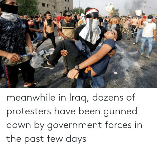 Iraq, Government, and Been: TO meanwhile in Iraq, dozens of protesters have been gunned down by government forces in the past few days