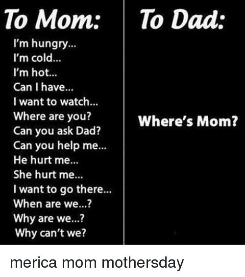 Dad, Hungry, and Memes: To Mom: To Dad:  I'm hungry  I'm cold...  I'm hot...  Can I have...  I want to watch...  Where are you?  Where's Mom?  Can you ask Dad?  Can you help me...  He hurt me...  She hurt me...  I want to go there...  When are we...?  Why are we...?  Why can't we? merica mom mothersday