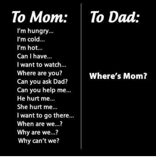 Dad, Hungry, and Memes: To Mom: To Dad:  I'm hungry.  I'm cold...  I'm hot...  Can I have.  I want to watch.  Where are you?  Can you ask Dad?  Can you help me  He hurt me..  She hurt me..  I want to go there...  When are we...?  Why are we...?  Why can't we?  Where's Mom?