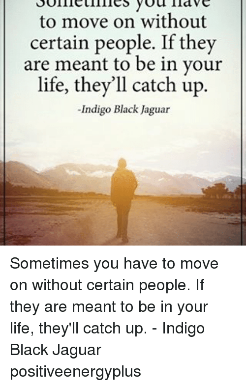 Jaguares: to move on without  certain people. If they  are meant to be in your  life, they'll catch up  Indigo Black Jaguar Sometimes you have to move on without certain people. If they are meant to be in your life, they'll catch up. - Indigo Black Jaguar positiveenergyplus