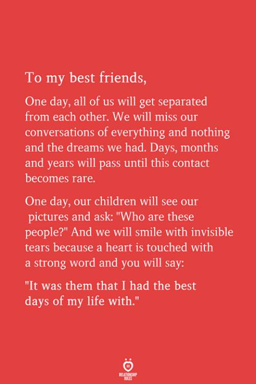 """Children, Friends, and Life: To my best friends,  One day, all of us will get separated  from each other. We will miss our  conversations of everything and nothing  and the dreams we had. Days, months  and years will pass until this contact  becomes rare  One day, our children will see our  pictures and ask: """"Who are these  people?"""" And we will smile with invisible  tears because a heart is touched with  a strong word and you will say:  """"It was them that I had the best  days of my life with."""""""