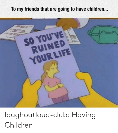 Children, Club, and Friends: To my friends that are going to have children...  SO YOU'VE  RUINED  YOUR LIFIE laughoutloud-club:  Having Children
