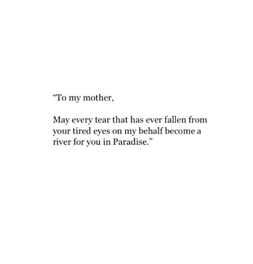 "Paradise, Mother, and Fallen: ""To my mother,  May every tear that has ever fallen from  your tired eyes on my behalf become a  river for you in Paradise.""  95"