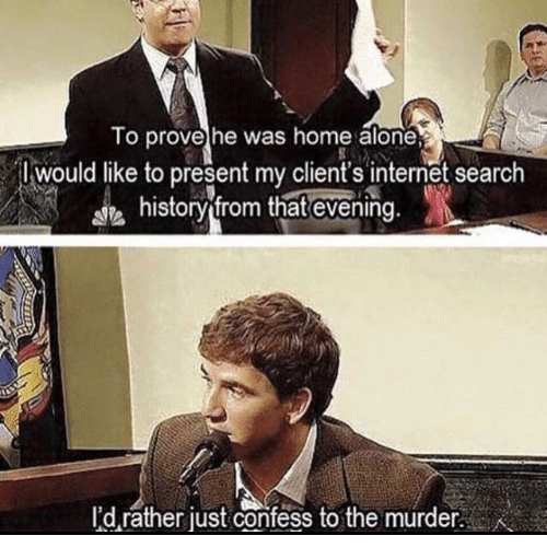 Being Alone, Home Alone, and History: To provehe was home alone  would like to present my client's intenet search  ie history from that evening.  I'd rather just confess to the murder.