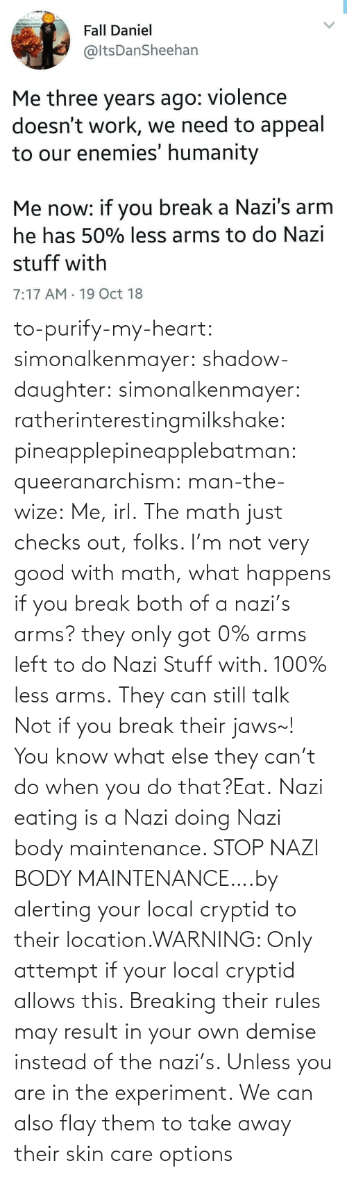 Stuff: to-purify-my-heart:  simonalkenmayer:  shadow-daughter: simonalkenmayer:  ratherinterestingmilkshake:  pineapplepineapplebatman:  queeranarchism:  man-the-wize: Me, irl. The math just checks out, folks.     I'm not very good with math, what happens if you break both of a nazi's arms?  they only got 0% arms left to do Nazi Stuff with. 100% less arms.  They can still talk  Not if you break their jaws~!  You know what else they can't do when you do that?Eat.   Nazi eating is a Nazi doing Nazi body maintenance. STOP NAZI BODY MAINTENANCE….by alerting your local cryptid to their location.WARNING: Only attempt if your local cryptid allows this. Breaking their rules may result in your own demise instead of the nazi's. Unless you are in the experiment.    We can also flay them to take away their skin care options