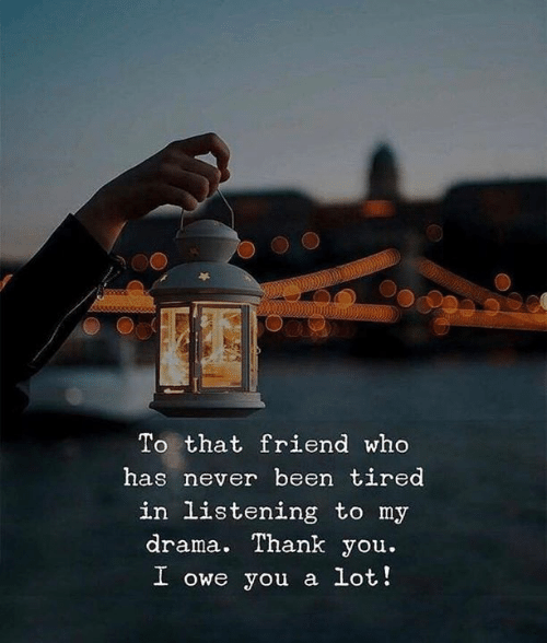 Thank You, Never, and Been: To that friend who  has never been tired  in listening to my  drama. Thank you.  I owe you a lot!