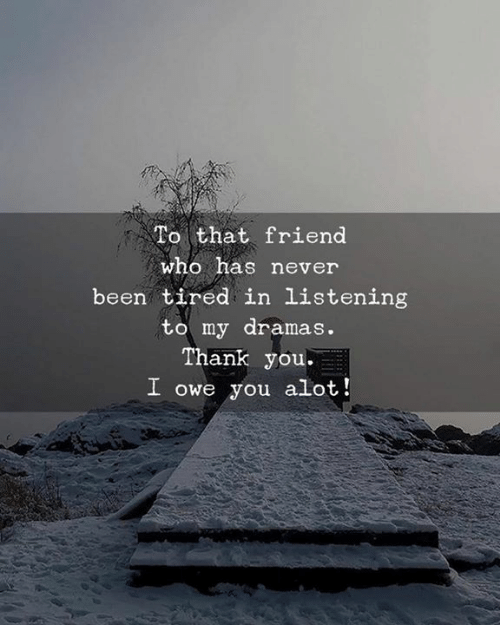 Thank You, Never, and Been: To that friend  who has never  been tired in listening  to my dramas.  Thank you.  I owe you alot!