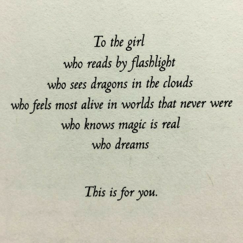 Alive, Flashlight, and Girl: To the girl  who reads by flashlight  who sees dragons in the clouds  who feels most alive in worlds that never were  who knows magic is real  who dreams  This is for you.