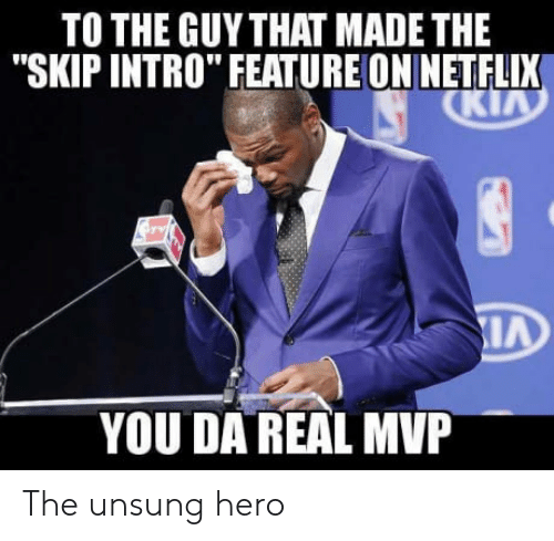 "unsung: TO THE GUYTHAT MADE THE  ""SKIP INTRO"" FEATUREON NETFLIX  YOU DA REAL MVP The unsung hero"
