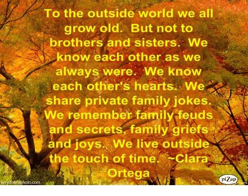 Family Feud: To the outside world we all  grow old. But not to  rothers and sisters. We  know each other as we  always were. We know  each other's hearts. We  share private family jokes.  We remember family feuds  and secrets, family griefs  and joys. We live outside  he touch of time. Clara  Ortega  pizap