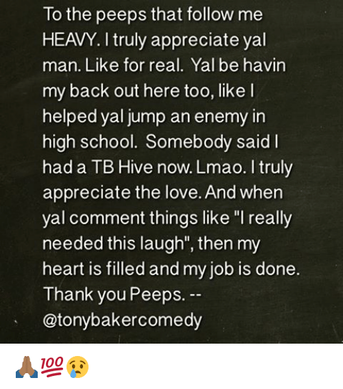 """Lmao, Love, and Memes: To the peeps that follow me  HEAVY. I truly appreciate yal  man. Like for real. Yal be havin  my back out here too, like l  helped yal jump an enemy in  high school. Somebody said l  had a TB Hive now. Lmao. I truly  appreciate the love. And when  yal comment things like """"I really  needed this laugh"""", then my  heart is filled and my job is done.  Thank you Peeps.  @tony bakercomedy 🙏🏾💯😢"""