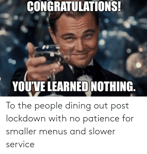 Patience: To the people dining out post lockdown with no patience for smaller menus and slower service
