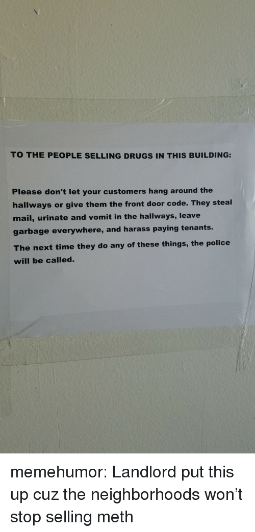 Drugs, Police, and Tumblr: TO THE PEOPLE SELLING DRUGS IN THIS BUILDING:  Please don't let your customers hang around the  hallways or give them the front door code. They steal  mail, urinate and vomit in the hallways, leave  garbage everywhere, and harass paying tenants.  The next time they do any of these things, the police  will be called. memehumor:  Landlord put this up cuz the neighborhoods won't stop selling meth