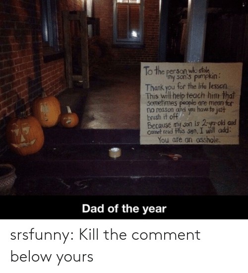 Pumpkin: To the person who stole  Imy son's pumpkin:  Thank you for the life lesson.  This will help teach him that  SOmetimes people are mean for  no reason and you have to just  brush it off  Because my son is 2-yrs-old and  Camet read this sgn, I will add:  You are an asshole.  Dad of the year srsfunny:  Kill the comment below yours