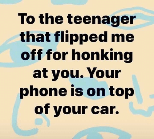 flipped: To the teenager  that flipped me  off for honking  at you. Your  phone is on top  of your car.