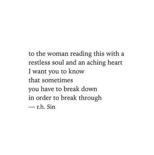 i want you: to the woman reading this with a  restless soul and an aching heart  I want you to know  that sometimes  you have to break down  in order to break through  - r.h. Sin