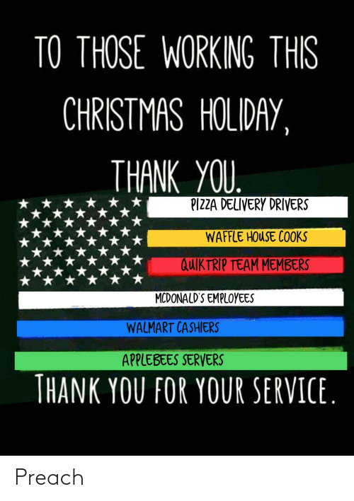 holiday: TO THOSE WORKING THIS  CHRISTMAS HOLIDAY,  THANK YOU.  PIZZA DELIVERY DRIVERS  WAFFLE HOUSE COOKS  QUIKTRIP TEAM MEMBERS  MCDONALD'S EMPLOYEES  WALMART CASHIERS  APPLEBEES SERVERS  THANK YOU FOR YOUR SERVICE. Preach