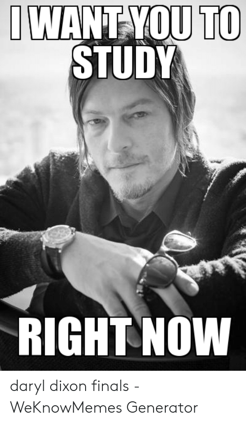 Daryl Dixon Memes: TO  WANT-YOU  STUDY  RIGHT NOW daryl dixon finals - WeKnowMemes Generator