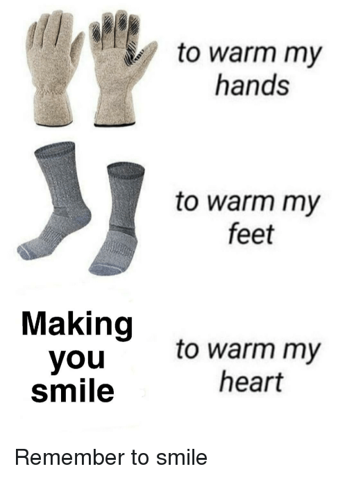 Heart, Smile, and Feet: to warm my  hands  to warm my  feet  Making  you  smile  to warm my  heart Remember to smile