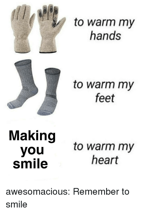 Tumblr, Blog, and Heart: to warm my  hands  to warm my  feet  Making  you  smile  to warm my  heart awesomacious:  Remember to smile